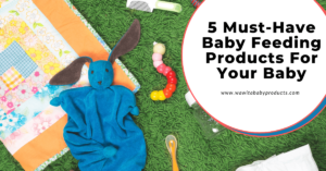 5 Must Have Baby Feeding Products